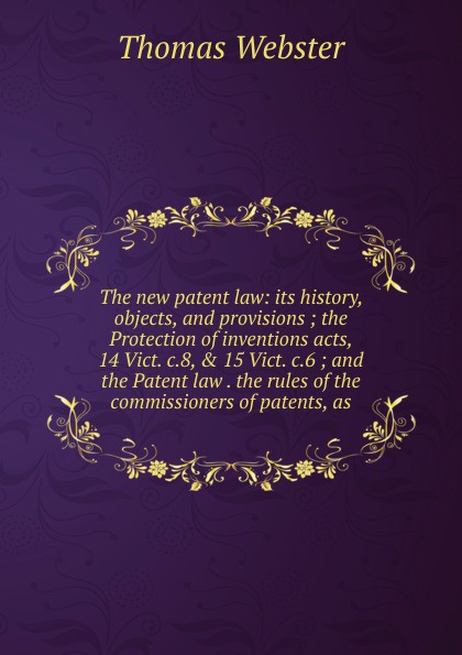 Thomas Webster The new patent law: its history, objects, and provisions ; the Protection of inventions acts, 14 Vict. c.8, . 15 c.6 Patent law rules commissioners patents, as