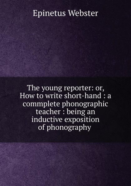 Epinetus Webster The young reporter: or, How to write short-hand : a commplete phonographic teacher : being an inductive exposition of phonography . epinetus webster the phonographic teacher being an inductive exposition of phonography