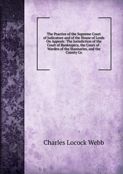 Charles Locock Webb The Practice of the Supreme Court of Judicature and of the House of Lords On Appeals: The Jurisdiction of the Court of Bankruptcy, the Court of . Warden of the Stannaries, and the County Co charles lane the day freedom died the colfax massacre the supreme court and the betrayal of reconstruction