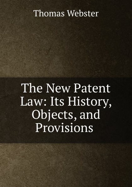 Thomas Webster The New Patent Law: Its History, Objects, and Provisions .