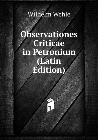 Wilhelm Wehle Observationes Criticae in Petronium (Latin Edition) wilhelm wehle observationes criticae in petronium latin edition
