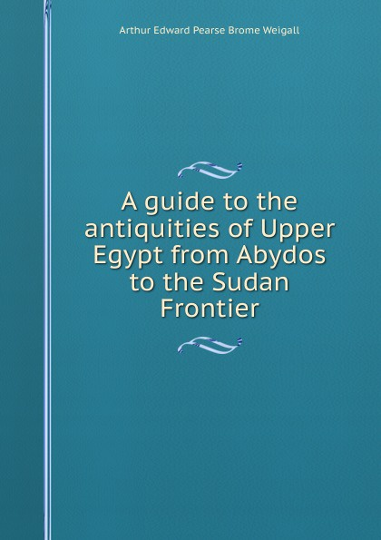 Arthur Edward Pearse Brome Weigall A guide to the antiquities of Upper Egypt from Abydos to the Sudan Frontier цена в Москве и Питере
