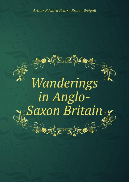 Arthur Edward Pearse Brome Weigall Wanderings in Anglo-Saxon Britain цена в Москве и Питере