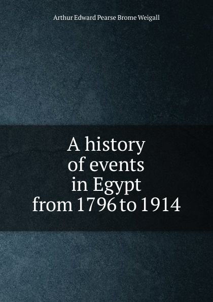Arthur Edward Pearse Brome Weigall A history of events in Egypt from 1796 to 1914 цена в Москве и Питере