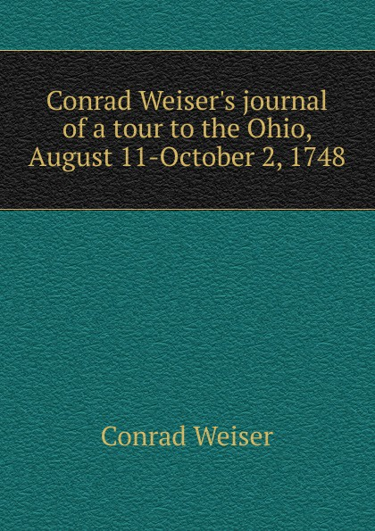 Conrad Weiser.s journal of a tour to the Ohio, August 11-October 2, 1748