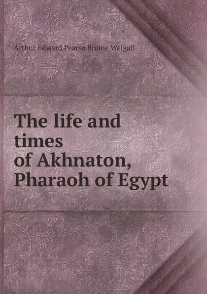 Arthur Edward Pearse Brome Weigall The life and times of Akhnaton, Pharaoh of Egypt цена в Москве и Питере