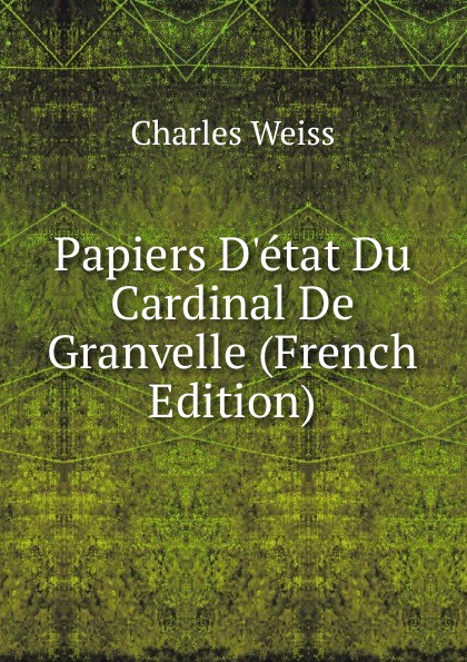 Charles Weiss Papiers D.etat Du Cardinal De Granvelle (French Edition) a p granvelle correspondance du cardinal de granvelle 1584 volume xi
