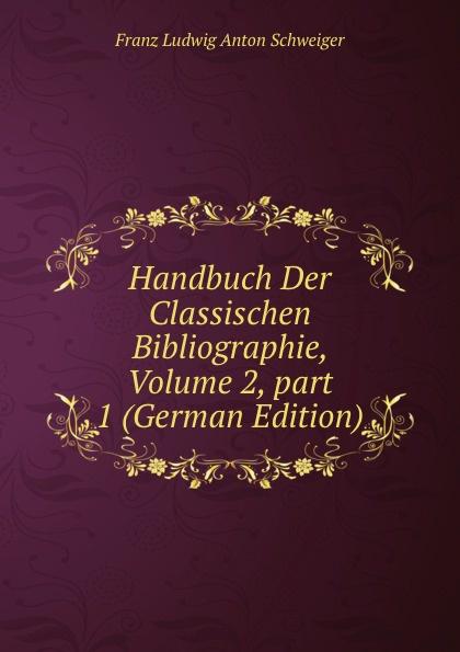 Franz Ludwig Anton Schweiger Handbuch Der Classischen Bibliographie, Volume 2,.part 1 (German Edition) kärcher karl handbuch der alten classischen geographie german edition