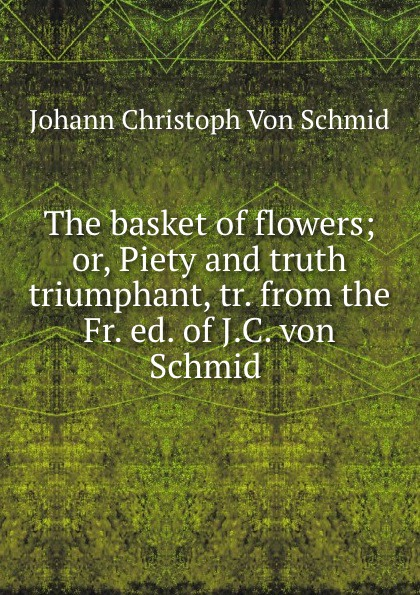 Johann Christoph von Schmid The basket of flowers; or, Piety and truth triumphant, tr. from the Fr. ed. of J.C. von Schmid . christoph von schmid kurze erzahlungen