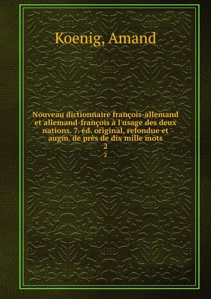 Amand Koenig Nouveau dictionnaire francois-allemand et allemand-francois a l.usage des deux nations. 7. ed. original, refondue et augm. de pres de dix mille mots. 2