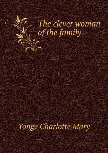 Charlotte Mary Yonge The clever woman of the family-- yonge charlotte mary the clever woman of the family