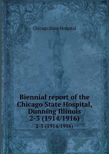 Chicago State Hospital Biennial report of the Chicago State Hospital, Dunning Illinois. 2-3 (1914/1916) все цены