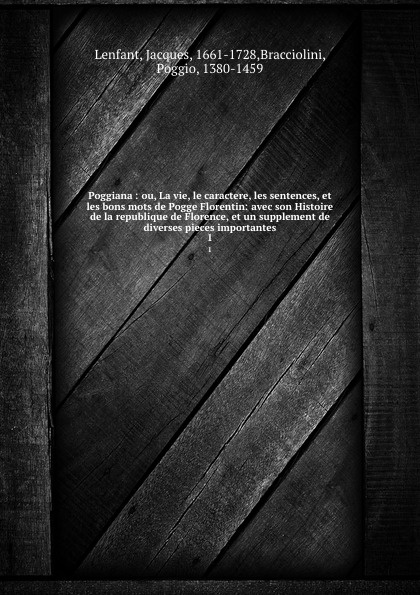 Jacques Lenfant Poggiana : ou, La vie, le caractere, les sentences, et les bons mots de Pogge Florentin: avec son Histoire de la republique de Florence, et un supplement de diverses pieces importantes. 1