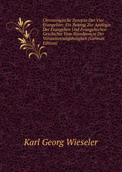 Karl Georg Wieseler Chronologische Synopse Der Vier Evangelien: Ein Beitrag Zur Apologie Evangelien Und Evangelischen Geschichte Vom Standpuncte Voraussetzungslosigkeit (German Edition)