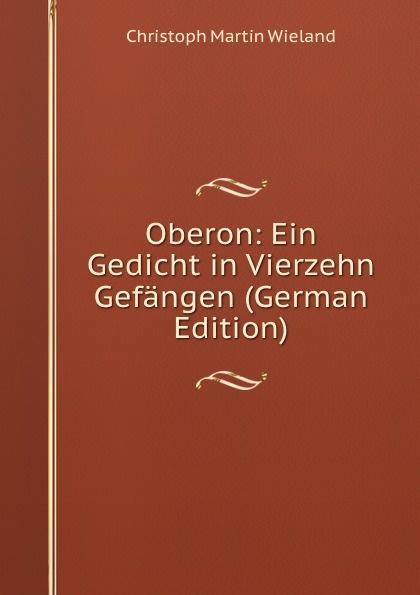 C.M. Wieland Oberon: Ein Gedicht in Vierzehn Gefangen (German Edition)