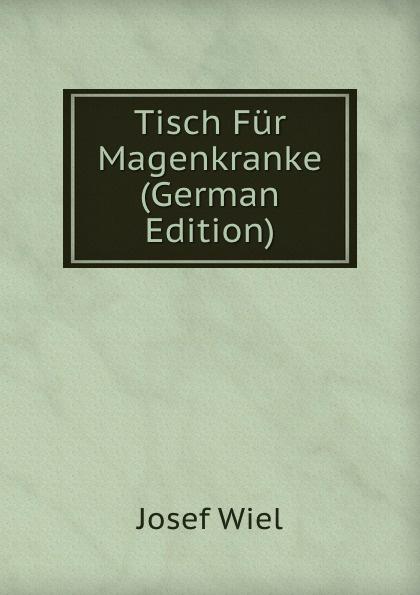 Josef Wiel Tisch Fur Magenkranke (German Edition) josef wiel tisch fur magenkranke german edition