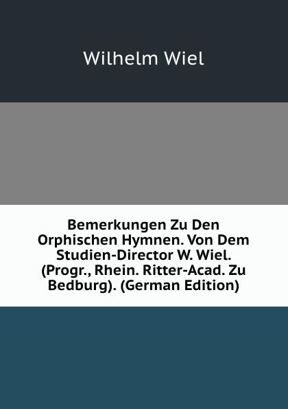 Wilhelm Wiel Bemerkungen Zu Den Orphischen Hymnen. Von Dem Studien-Director W. Wiel. (Progr., Rhein. Ritter-Acad. Zu Bedburg). (German Edition) josef wiel tisch fur magenkranke german edition