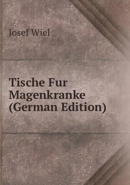 Josef Wiel Tische Fur Magenkranke (German Edition) josef wiel tisch fur magenkranke german edition