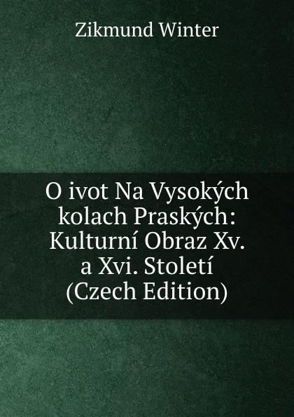 Zikmund Winter O ivot Na Vysokych kolach Praskych: Kulturni Obraz Xv. a Xvi. Stoleti (Czech Edition) cenek zíbrt kulturni historie czech edition