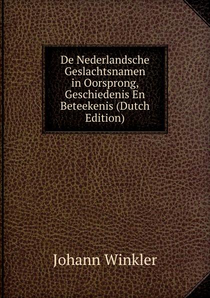 De Nederlandsche Geslachtsnamen in Oorsprong, Geschiedenis En Beteekenis (Dutch Edition)