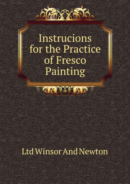 Ltd Winsor And Newton Instrucions for the Practice of Fresco Painting