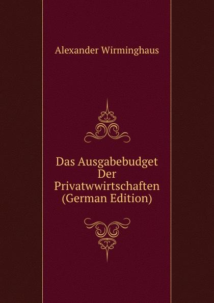 Alexander Wirminghaus Das Ausgabebudget Der Privatwwirtschaften (German Edition) alexander wirminghaus zwei spanische merkantilisten