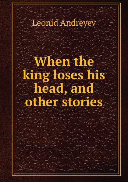 Леонид Андреев When the king loses his head, and other stories
