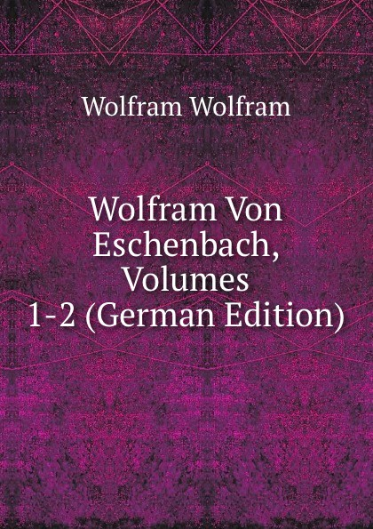 Wolfram Von Eschenbach, Volumes 1-2 (German Edition)