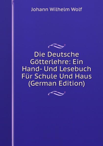 Die Deutsche Gotterlehre: Ein Hand- Und Lesebuch Fur Schule Und Haus (German Edition)