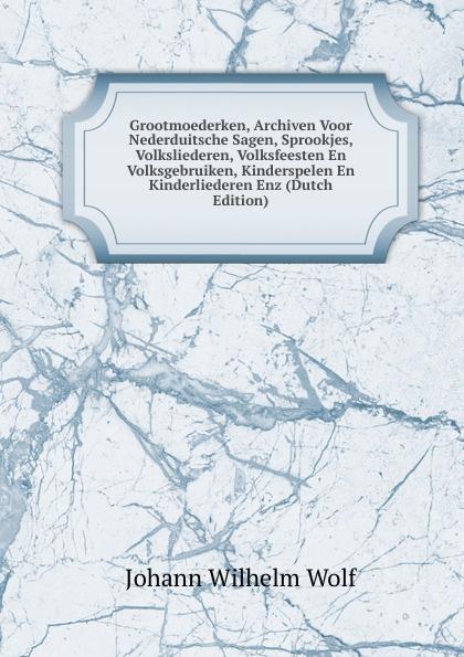 Grootmoederken, Archiven Voor Nederduitsche Sagen, Sprookjes, Volksliederen, Volksfeesten En Volksgebruiken, Kinderspelen En Kinderliederen Enz (Dutch Edition)