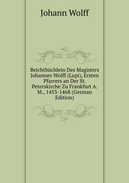Beichtbuchlein Des Magisters Johannes Wolff (Lupi), Ersten Pfarrers an Der St. Peterskirche Zu Frankfurt A.M., 1453-1468 (German Edition)