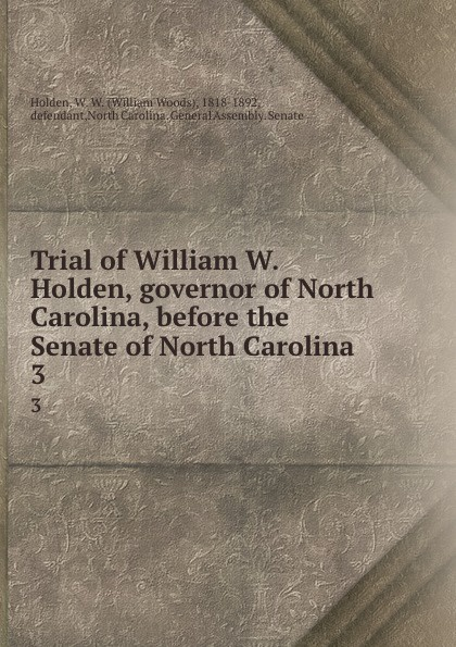 William Woods Holden Trial of William W. Holden, governor of North Carolina, before the Senate of North Carolina. 3 william woods holden trial of william w holden governor of north carolina before the senate of north carolina 3