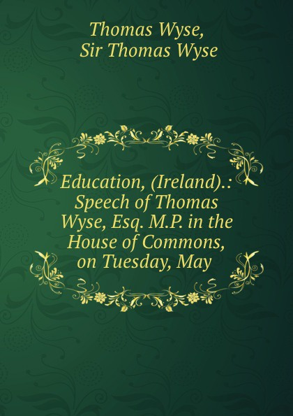 Thomas Wyse Education, (Ireland).: Speech of Wyse, Esq. M.P. in the House Commons, on Tuesday, May .