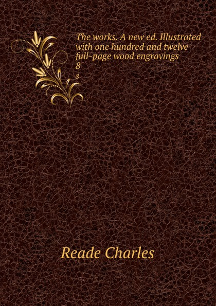 Reade Charles The works. A new ed. Illustrated with one hundred and twelve full-page wood engravings. 8 full page bookmark magnifier