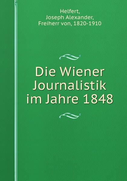 Joseph Alexander Helfert Die Wiener Journalistik im Jahre 1848 joseph alexander helfert konigin karolina im kampfe gegen die franzosische weltherrschaft