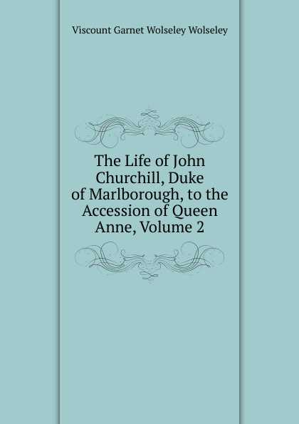 Фото - Viscount Garnet Wolseley Wolseley The Life of John Churchill, Duke of Marlborough, to the Accession of Queen Anne, Volume 2 john churchill marlborough the letters and dispatches of john churchill first duke of marlborough from 1702 1712 1 v 5