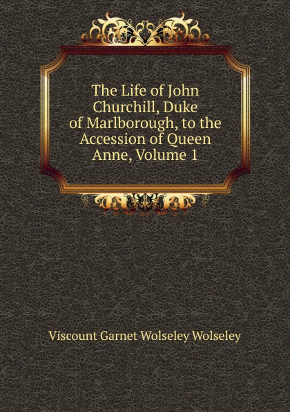 Фото - Viscount Garnet Wolseley Wolseley The Life of John Churchill, Duke of Marlborough, to the Accession of Queen Anne, Volume 1 john churchill marlborough the letters and dispatches of john churchill first duke of marlborough from 1702 1712 1 v 5