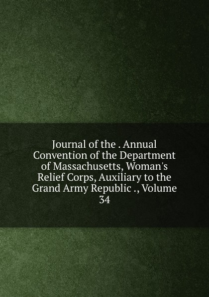 Journal of the . Annual Convention Department Massachusetts, W Relief Corps, Auxiliary to Grand Army Republic ., Volume 34