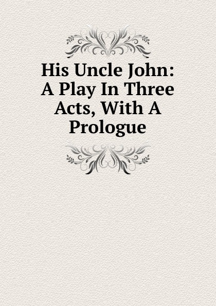 His Uncle John: A Play In Three Acts, With A Prologue e a bennett milestones a play in three acts