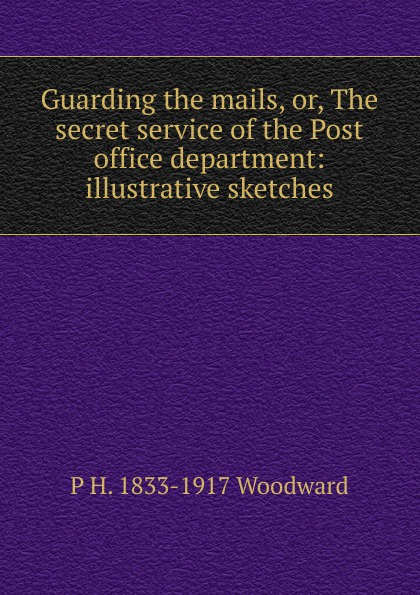 Guarding the mails, or, The secret service of the Post office department: illustrative sketches