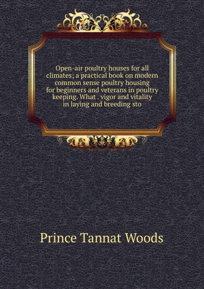 Prince Tannat Woods Open-air poultry houses for all climates; a practical book on modern common sense housing beginners and veterans in keeping. What . vigor vitality laying breeding sto