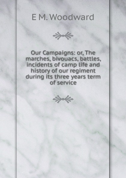 E M. Woodward Our Campaigns: or, The marches, bivouacs, battles, incidents of camp life and history of our regiment during its three years term of service цена и фото