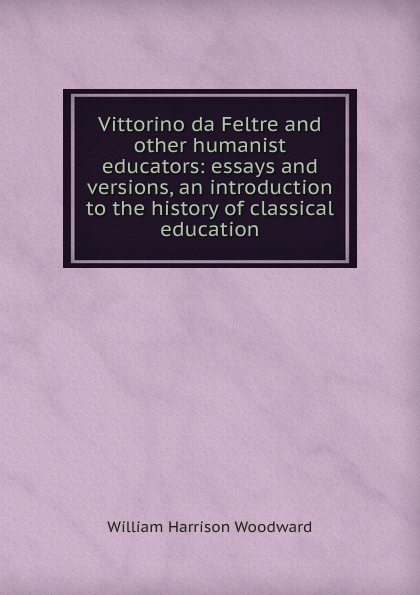 William Harrison Woodward Vittorino da Feltre and other humanist educators: essays and versions, an introduction to the history of classical education vittorino meneghetti i cani da pastore