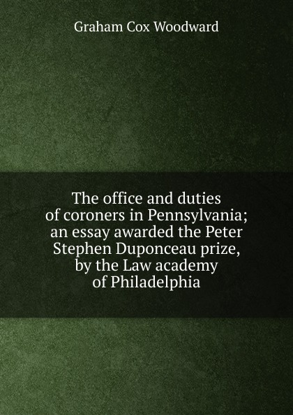 Graham Cox Woodward The office and duties of coroners in Pennsylvania; an essay awarded the Peter Stephen Duponceau prize, by the Law academy of Philadelphia
