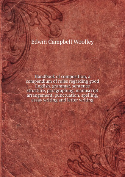 Edwin Campbell Woolley Handbook of composition, a compendium of rules regarding good English, grammar, sentence structure, paragraphing, manuscript arrangement, punctuation, spelling, essay writing and letter writing цена