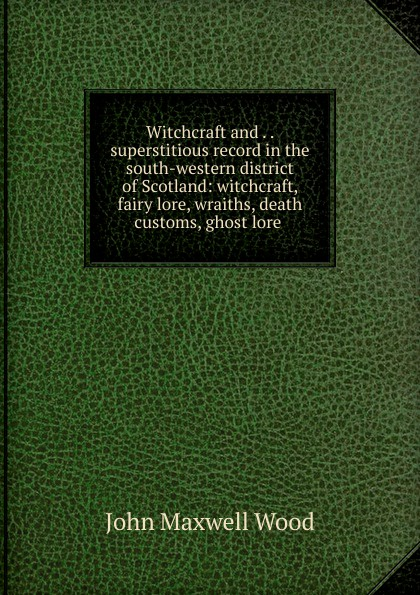 John Maxwell Wood Witchcraft and . . superstitious record in the south-western district of Scotland: witchcraft, fairy lore, wraiths, death customs, ghost lore . a norton wraiths of time