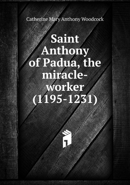 Catherine Mary Anthony Woodcock Saint Anthony of Padua, the miracle-worker (1195-1231) lp padua