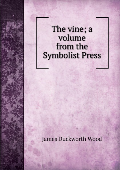James Duckworth Wood The vine; a volume from the Symbolist Press symbolist films
