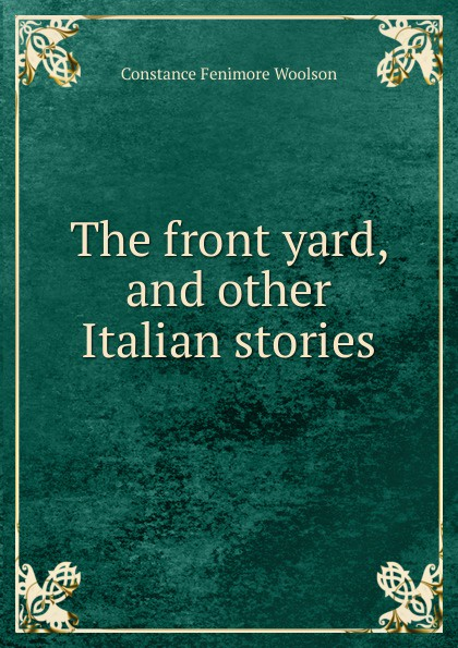 Constance Fenimore Woolson The front yard, and other Italian stories woolson constance fenimore rodman the keeper southern sketches