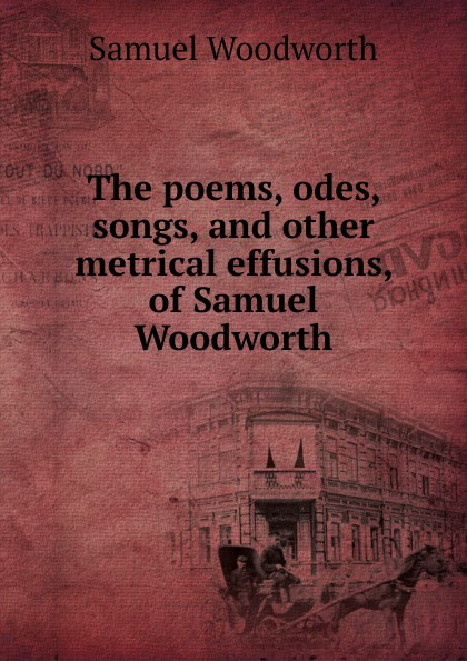 Samuel Woodworth The poems, odes, songs, and other metrical effusions, of Samuel Woodworth samuel lover metrical tales and other poems